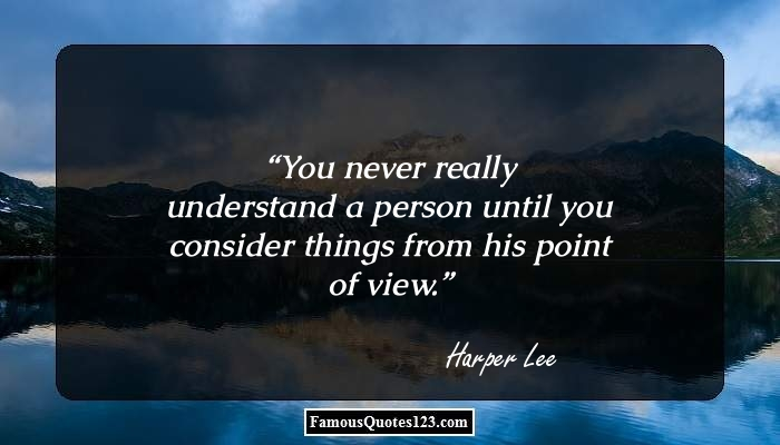 You never really understand a person until you consider things from his point of view.