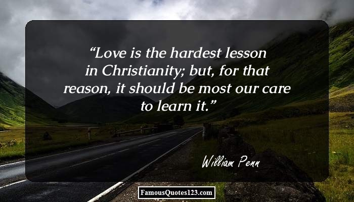 Love is the hardest lesson in Christianity; but, for that reason, it should be most our care to learn it.