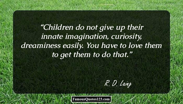 Children do not give up their innate imagination, curiosity, dreaminess easily. You have to love them to get them to do that.