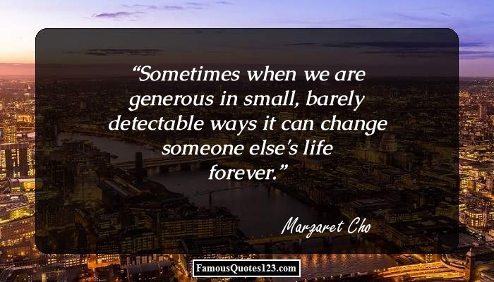 Sometimes when we are generous in small, barely detectable ways it can change someone else's life forever.
