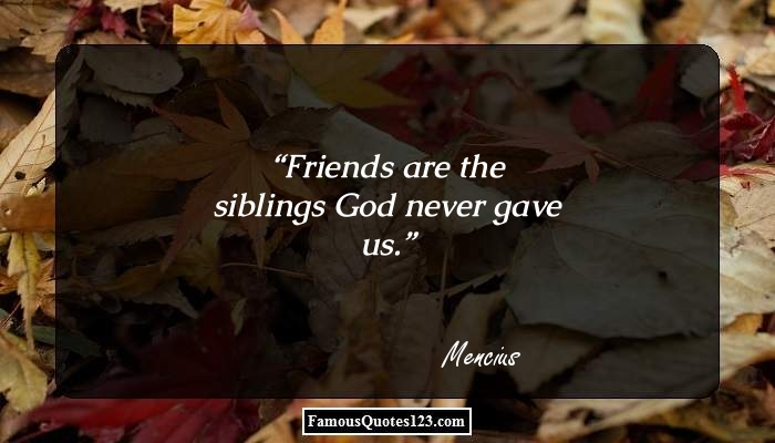 Friends are the siblings God never gave us.