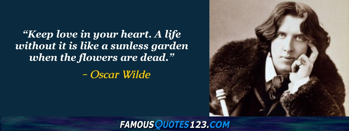 Keep love in your heart. A life without it is like a sunless garden when the flowers are dead.