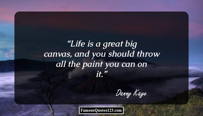 Life is a great big canvas, and you should throw all the paint you can on it.