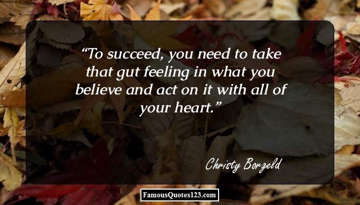 To succeed, you need to take that gut feeling in what you believe and act on it with all of your heart.