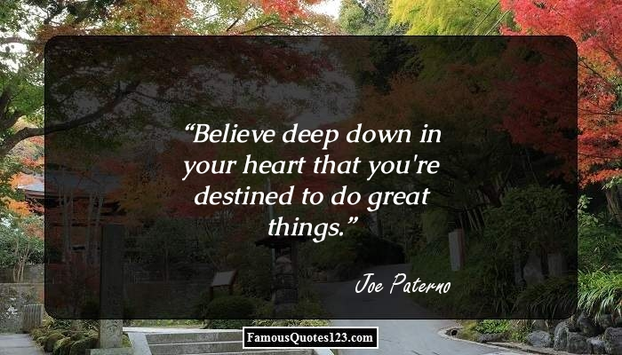Believe deep down in your heart that you're destined to do great things.