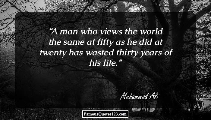 A man who views the world the same at fifty as he did at twenty has wasted thirty years of his life.
