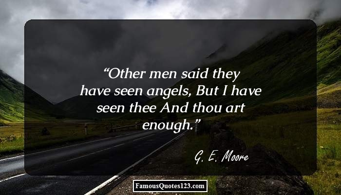 Other men said they have seen angels, But I have seen thee And thou art enough.