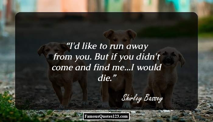 I'd like to run away from you. But if you didn't come and find me...I would die.