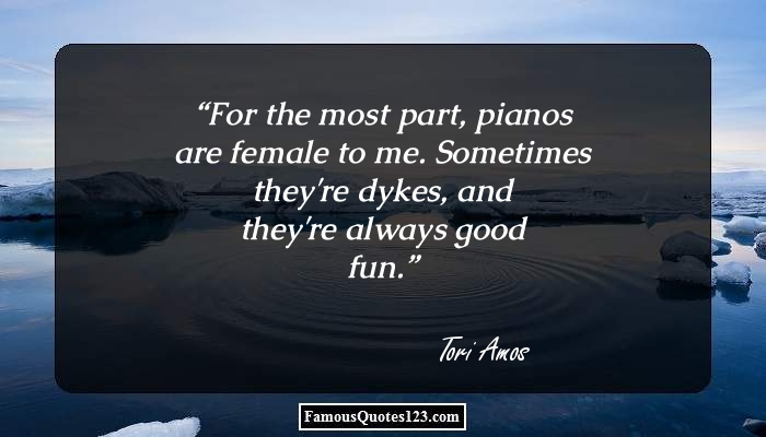 For the most part, pianos are female to me. Sometimes they're dykes, and they're always good fun.