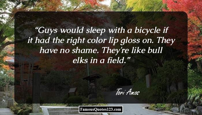 Guys would sleep with a bicycle if it had the right color lip gloss on. They have no shame. They're like bull elks in a field.