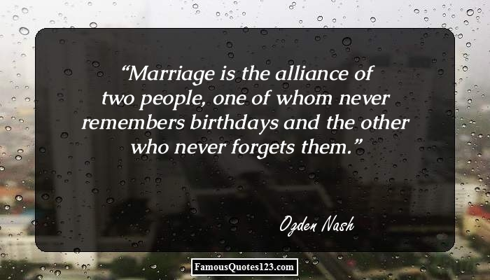 Marriage is the alliance of two people, one of whom never remembers birthdays and the other who never forgets them.