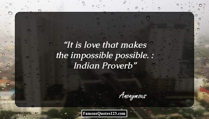 It is love that makes the impossible possible. : Indian Proverb