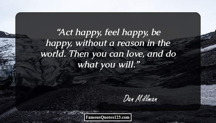 Act happy, feel happy, be happy, without a reason in the world. Then you can love, and do what you will.