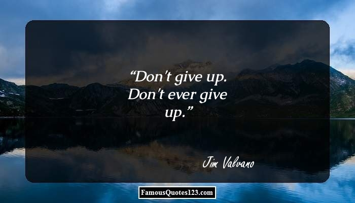Don't give up. Don't ever give up.
