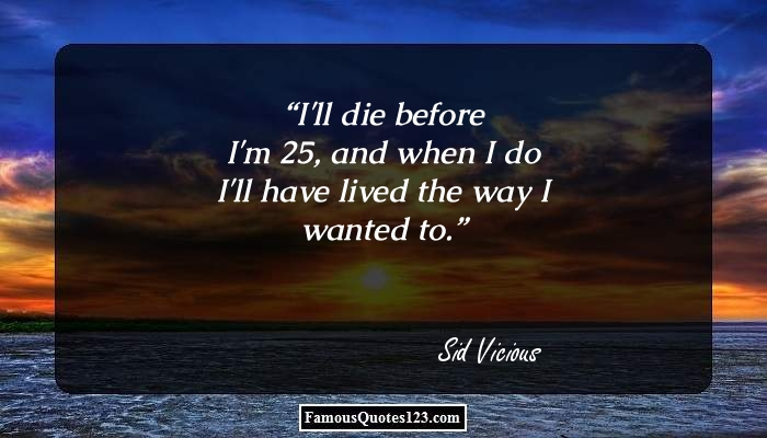 I'll die before I'm 25, and when I do I'll have lived the way I wanted to.