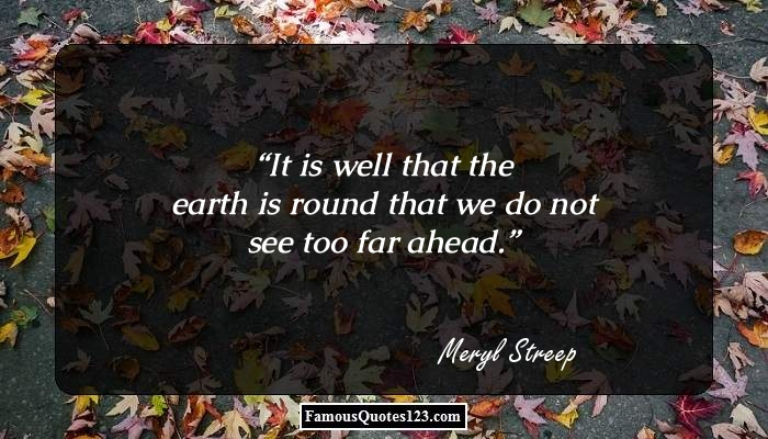 It is well that the earth is round that we do not see too far ahead.