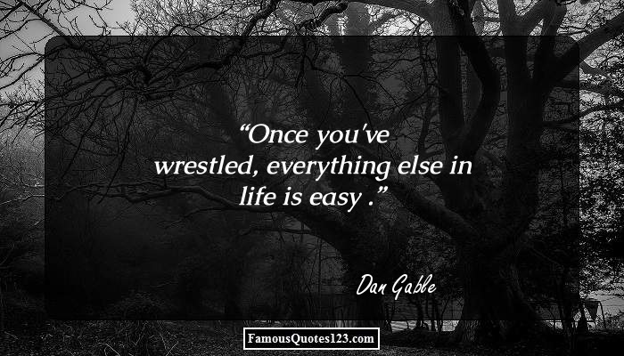 Once you've wrestled, everything else in life is easy .
