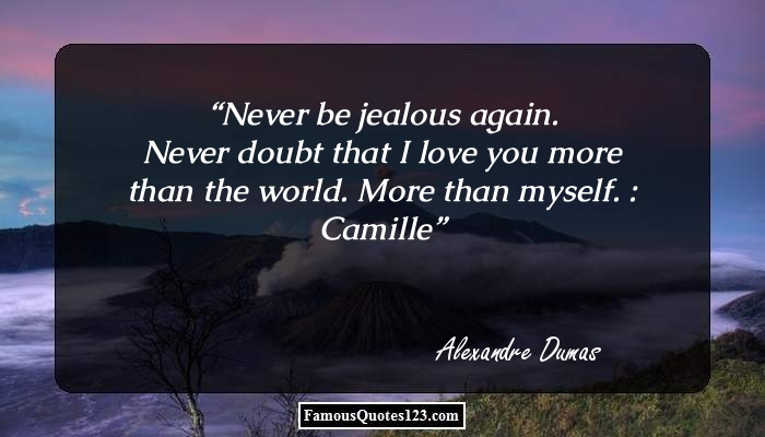 Never be jealous again. Never doubt that I love you more than the world. More than myself. : Camille