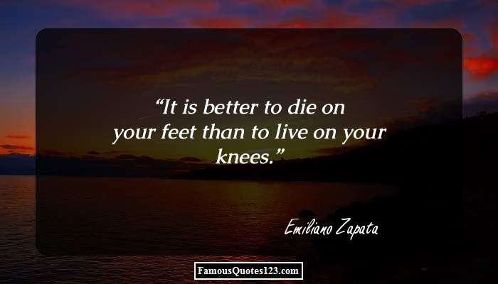 It is better to die on your feet than to live on your knees.