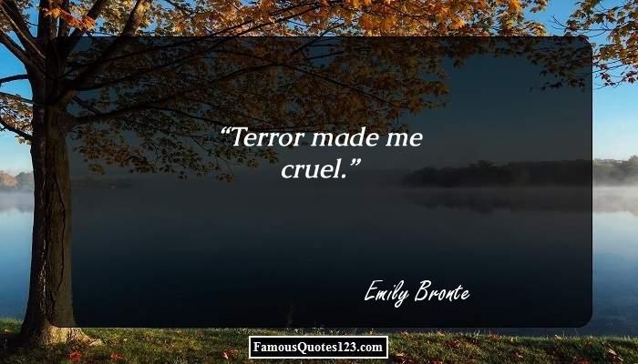 Terror made me cruel.