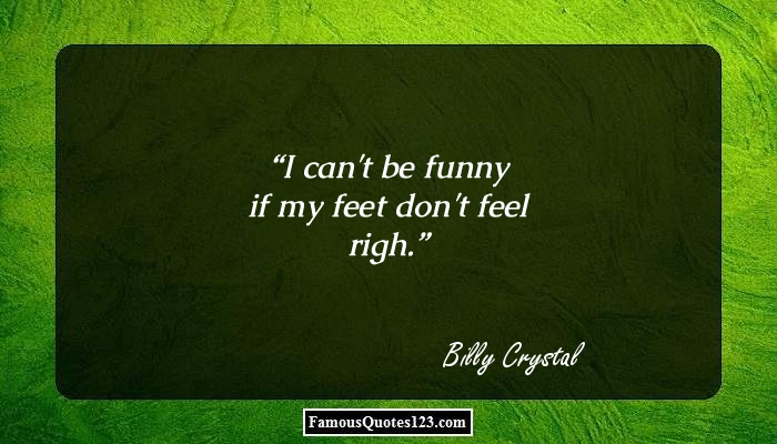 I can't be funny if my feet don't feel righ.