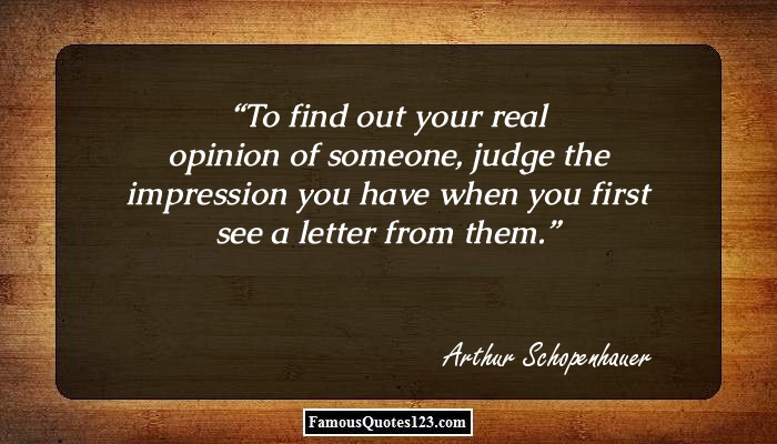To find out your real opinion of someone, judge the impression you have when you first see a letter from them.