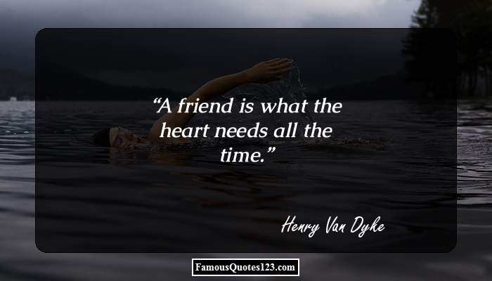 A friend is what the heart needs all the time.