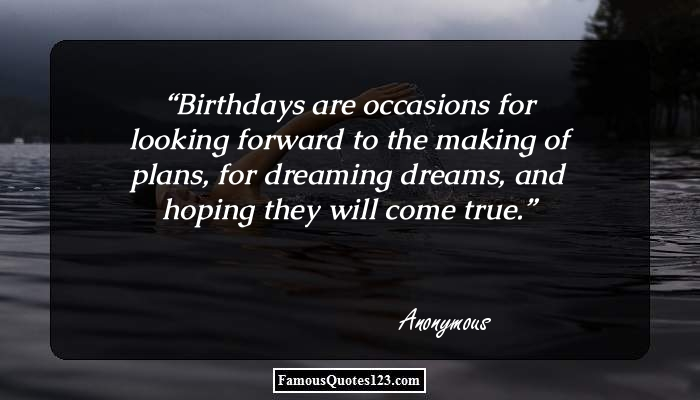 Birthdays are occasions for looking forward to the making of plans, for dreaming dreams, and hoping they will come true.