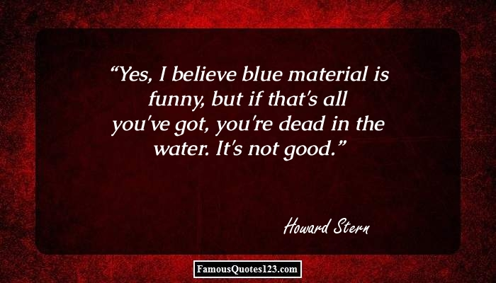Yes, I believe blue material is funny, but if that's all you've got, you're dead in the water. It's not good.