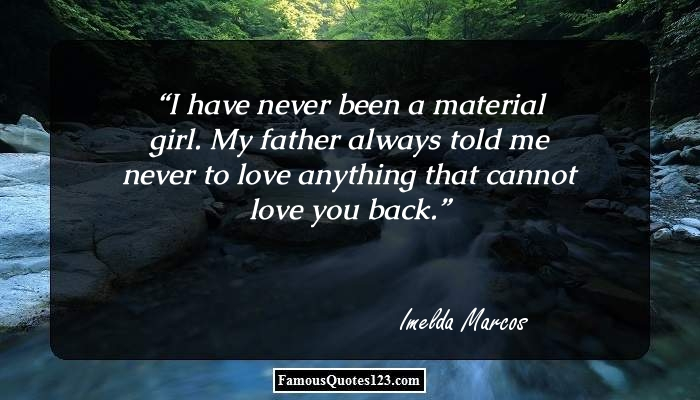 I have never been a material girl. My father always told me never to love anything that cannot love you back.