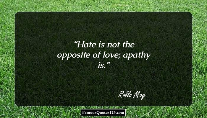 Hate is not the opposite of love; apathy is.