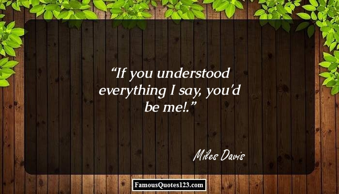 If you understood everything I say, you'd be me!.
