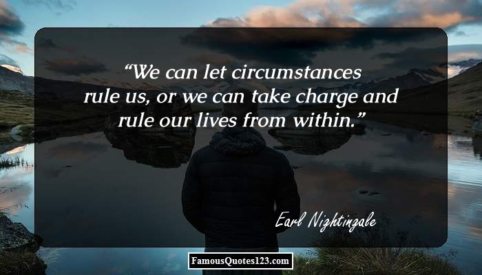 We can let circumstances rule us, or we can take charge and rule our lives from within.