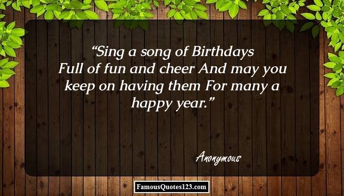 Sing a song of Birthdays Full of fun and cheer And may you keep on having them For many a happy year.