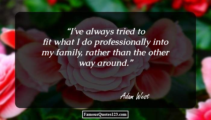 I've always tried to fit what I do professionally into my family, rather than the other way around.
