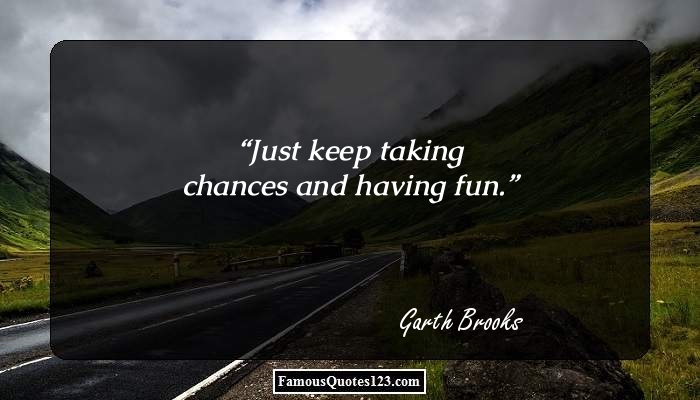 Just keep taking chances and having fun.