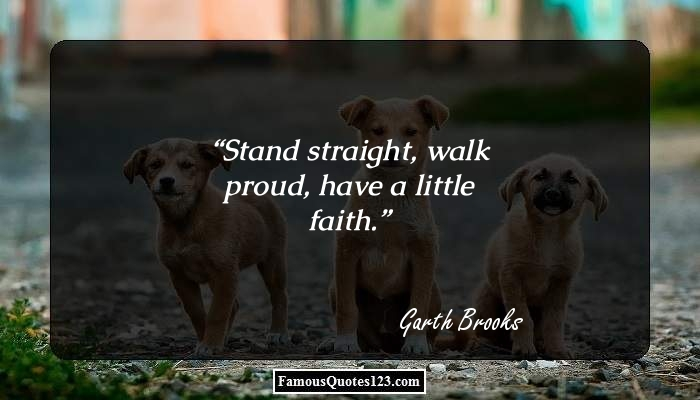 Stand straight, walk proud, have a little faith.