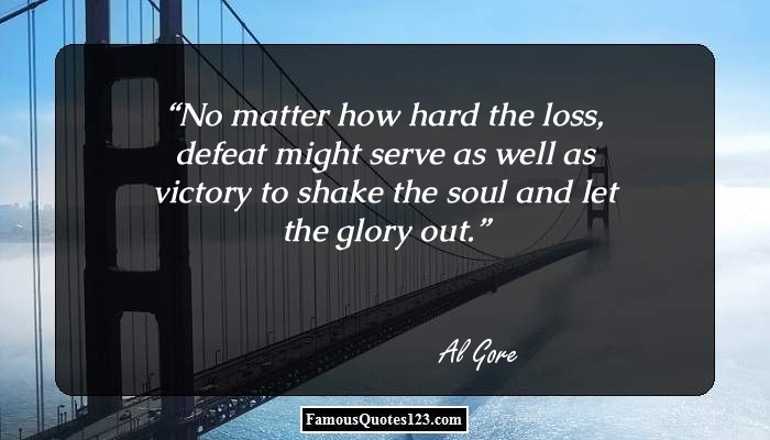 No matter how hard the loss, defeat might serve as well as victory to shake the soul and let the glory out.