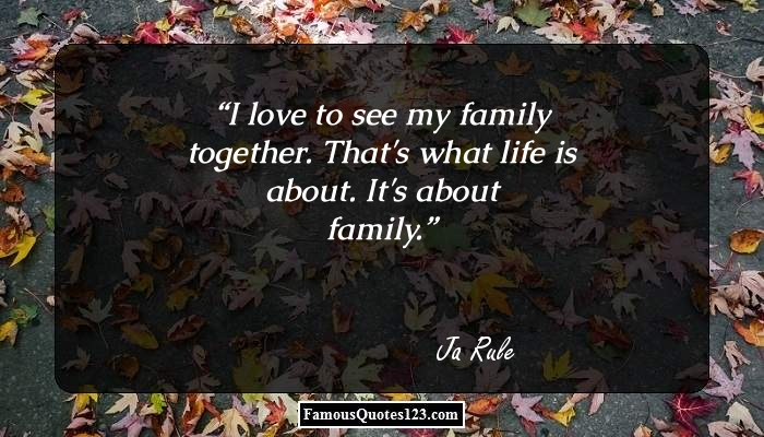 I love to see my family together. That's what life is about. It's about family.