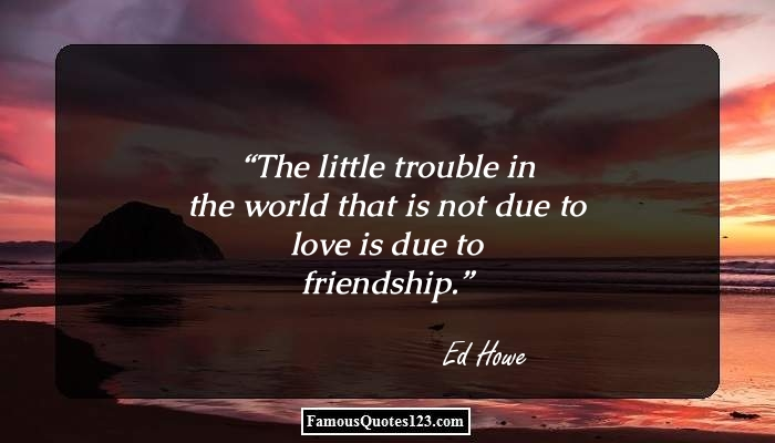 The little trouble in the world that is not due to love is due to friendship.