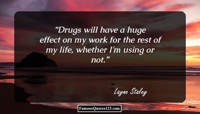 Drugs will have a huge effect on my work for the rest of my life, whether I'm using or not.