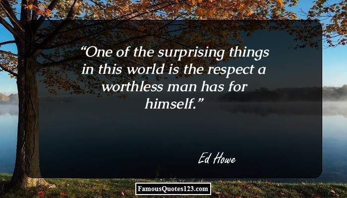 One of the surprising things in this world is the respect a worthless man has for himself.