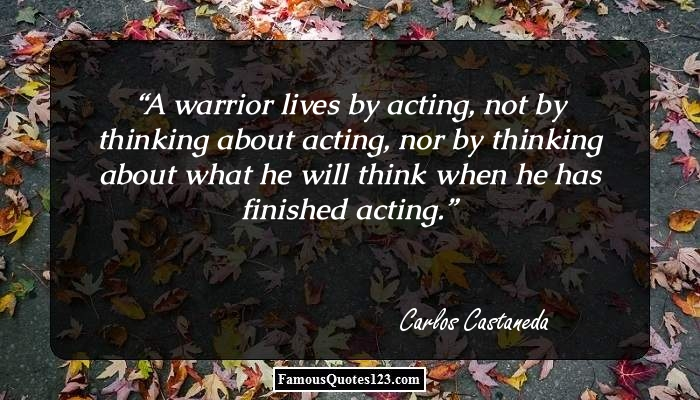 A warrior lives by acting, not by thinking about acting, nor by thinking about what he will think when he has finished acting.