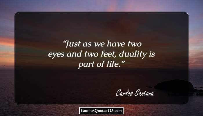 Just as we have two eyes and two feet, duality is part of life.