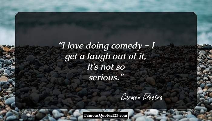 I love doing comedy - I get a laugh out of it, it's not so serious.
