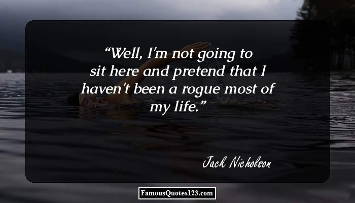 Well, I'm not going to sit here and pretend that I haven't been a rogue most of my life.